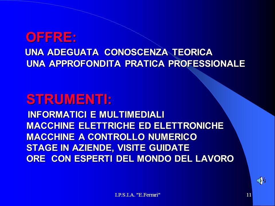 OFFRE: UNA ADEGUATA CONOSCENZA TEORICA UNA APPROFONDITA PRATICA PROFESSIONALE STRUMENTI: INFORMATICI E MULTIMEDIALI MACCHINE ELETTRICHE ED ELETTRONICHE MACCHINE A CONTROLLO NUMERICO STAGE IN AZIENDE, VISITE GUIDATE ORE CON ESPERTI DEL MONDO DEL LAVORO