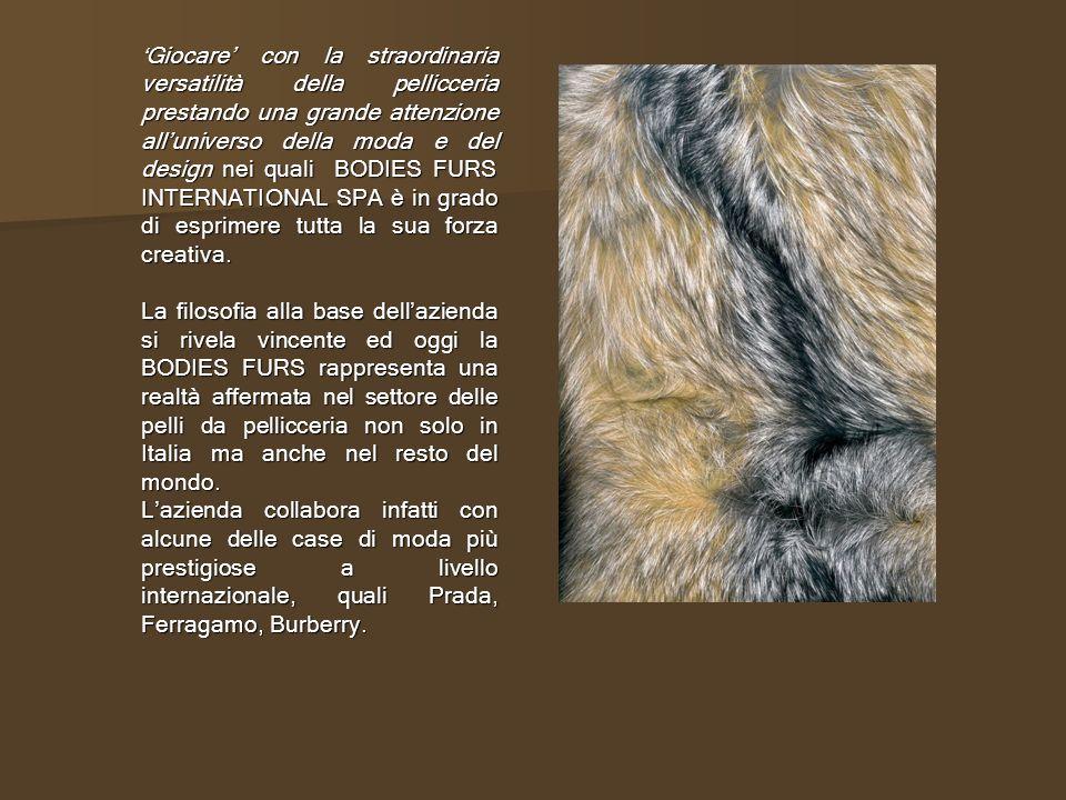 'Giocare' con la straordinaria versatilità della pellicceria prestando una grande attenzione all'universo della moda e del design nei quali BODIES FURS INTERNATIONAL SPA è in grado di esprimere tutta la sua forza creativa.