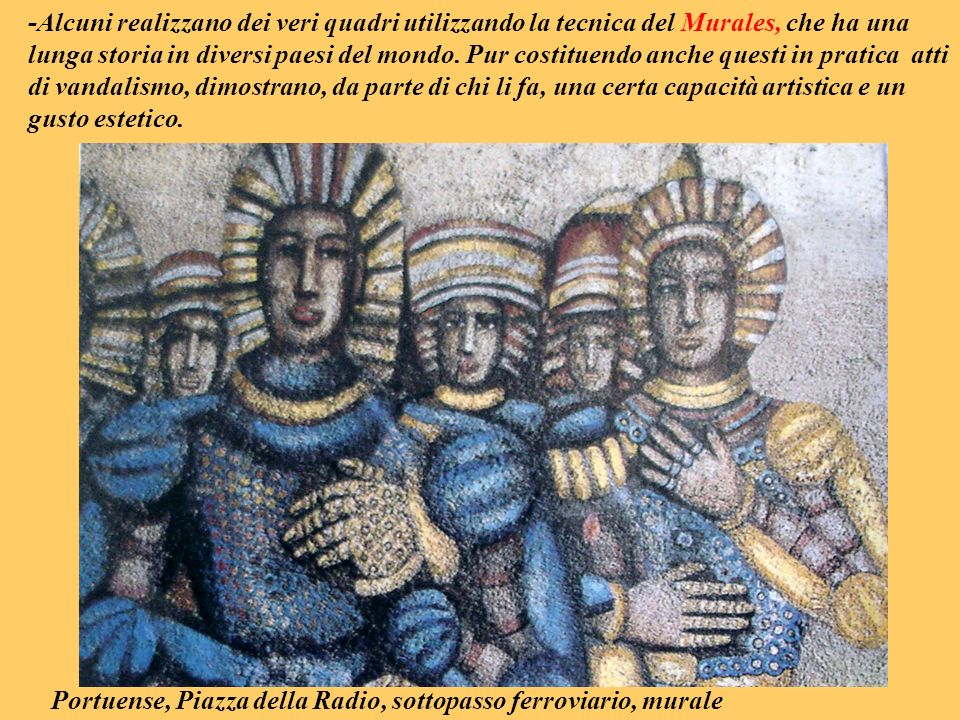 -Alcuni realizzano dei veri quadri utilizzando la tecnica del Murales, che ha una lunga storia in diversi paesi del mondo. Pur costituendo anche questi in pratica atti di vandalismo, dimostrano, da parte di chi li fa, una certa capacità artistica e un gusto estetico.