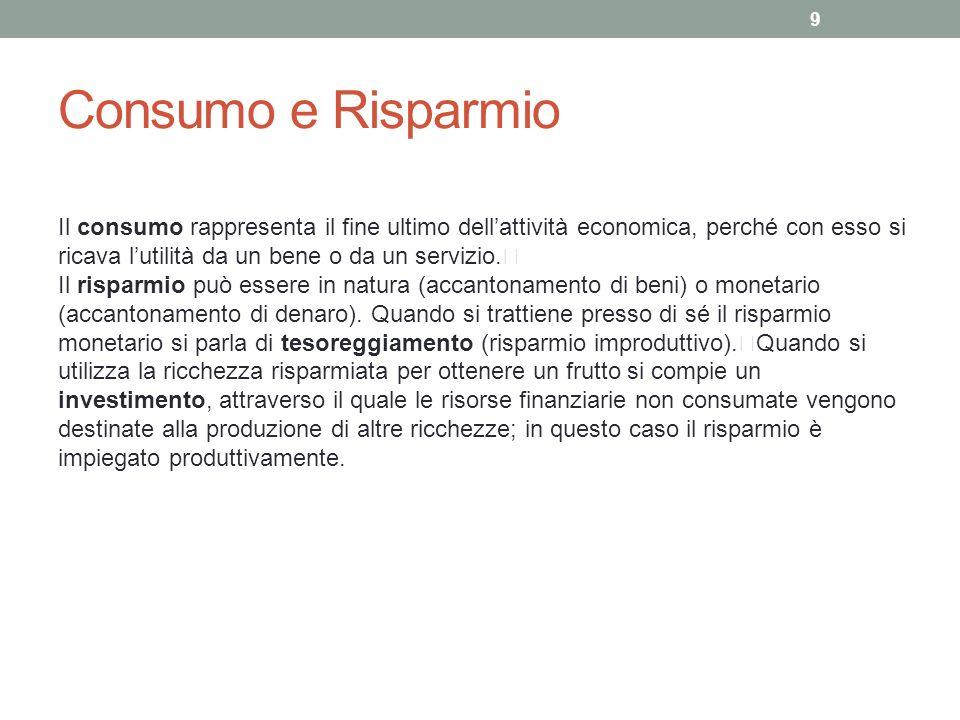 Consumo e Risparmio Il consumo rappresenta il fine ultimo dell'attività economica, perché con esso si ricava l'utilità da un bene o da un servizio.