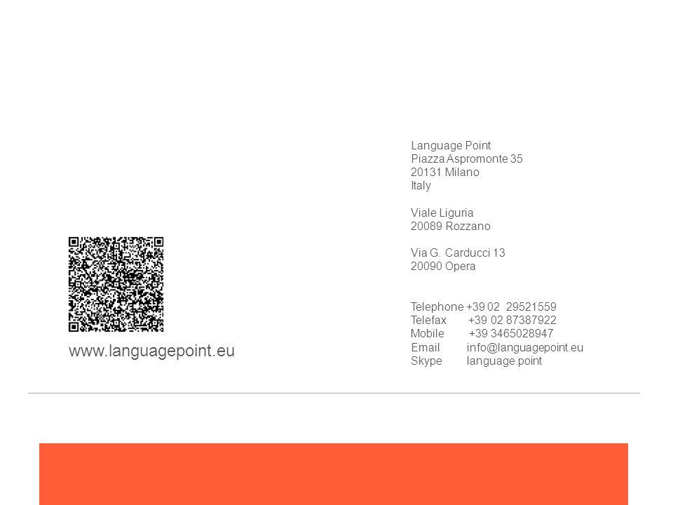Language Point Piazza Aspromonte 35 20131 Milano Italy Viale Liguria 20089 Rozzano Via G. Carducci 13 20090 Opera Telephone +39 02 29521559 Telefax +39 02 87387922 Mobile +39 3465028947 Email info@languagepoint.eu Skype language.point