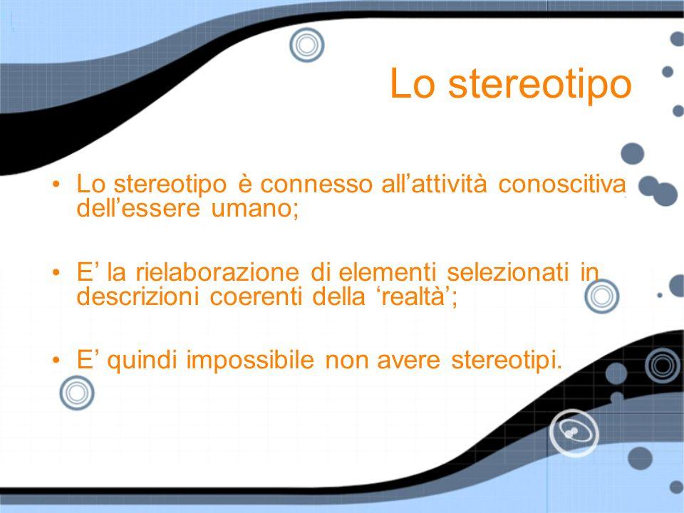 Lo stereotipo Lo stereotipo è connesso all'attività conoscitiva dell'essere umano;