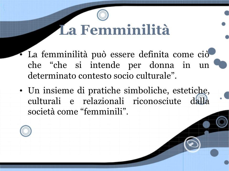 La Femminilità La femminilità può essere definita come ciò che che si intende per donna in un determinato contesto socio culturale .