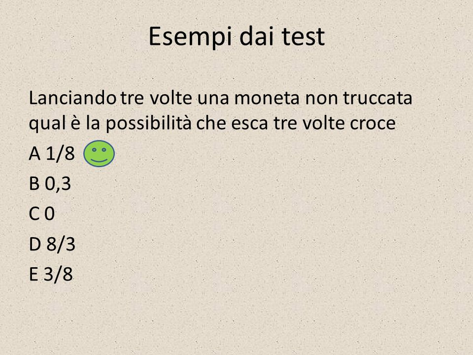 Esempi dai test Lanciando tre volte una moneta non truccata qual è la possibilità che esca tre volte croce A 1/8 B 0,3 C 0 D 8/3 E 3/8