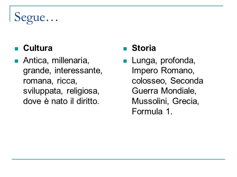 Segue… Cultura. Antica, millenaria, grande, interessante, romana, ricca, sviluppata, religiosa, dove è nato il diritto.