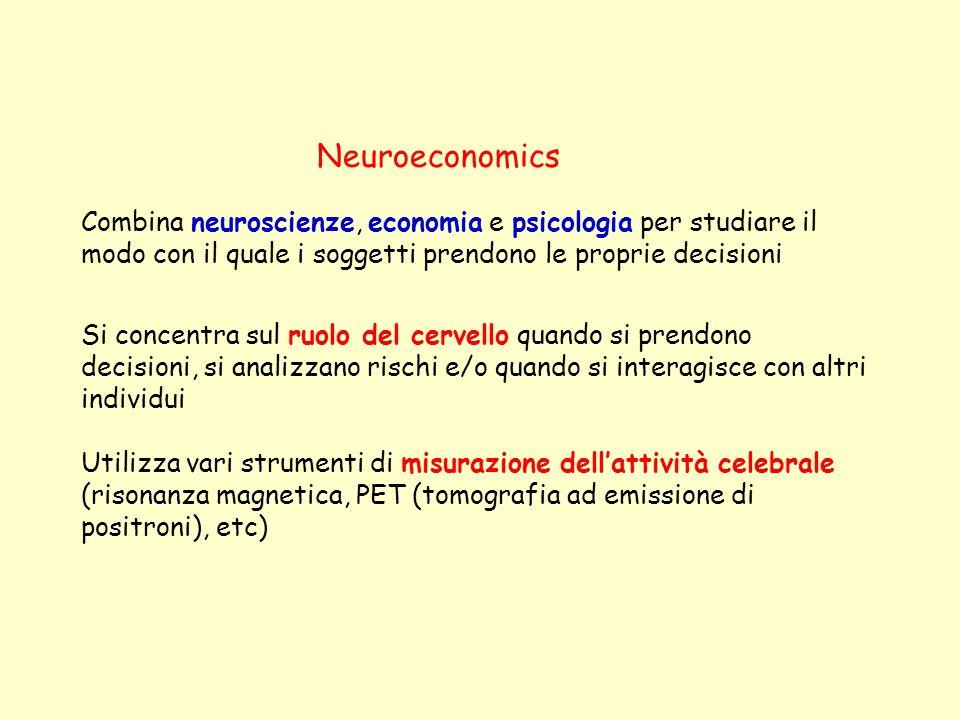 Neuroeconomics Combina neuroscienze, economia e psicologia per studiare il modo con il quale i soggetti prendono le proprie decisioni.