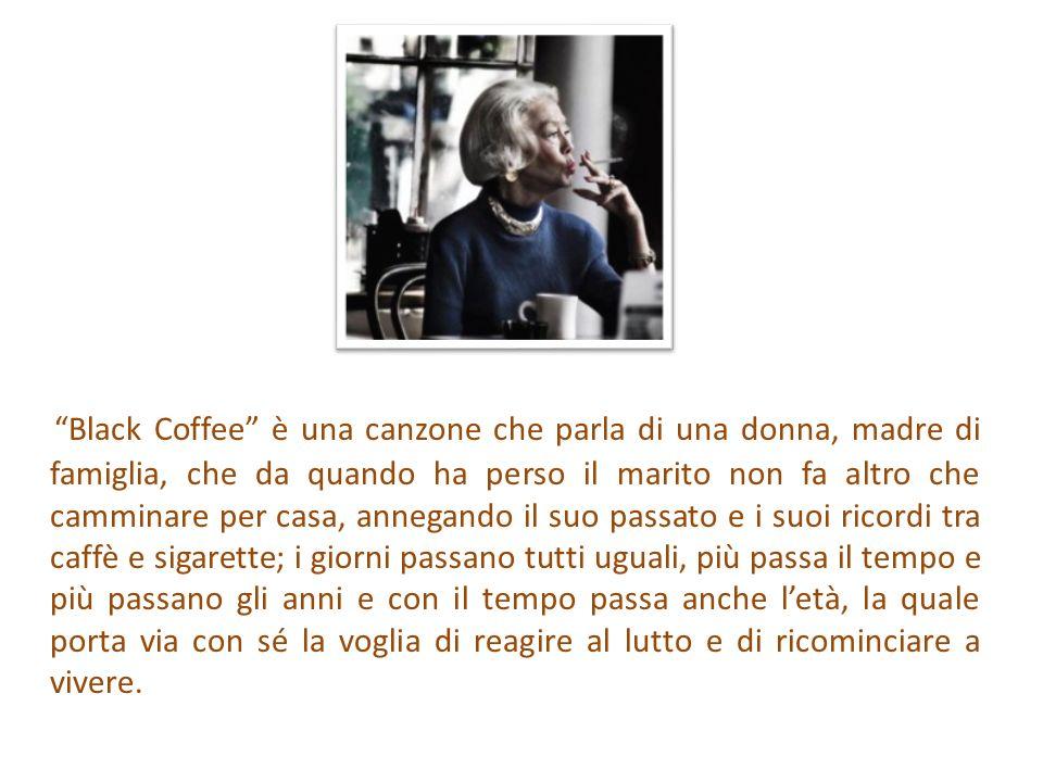 Black Coffee è una canzone che parla di una donna, madre di famiglia, che da quando ha perso il marito non fa altro che camminare per casa, annegando il suo passato e i suoi ricordi tra caffè e sigarette; i giorni passano tutti uguali, più passa il tempo e più passano gli anni e con il tempo passa anche l'età, la quale porta via con sé la voglia di reagire al lutto e di ricominciare a vivere.