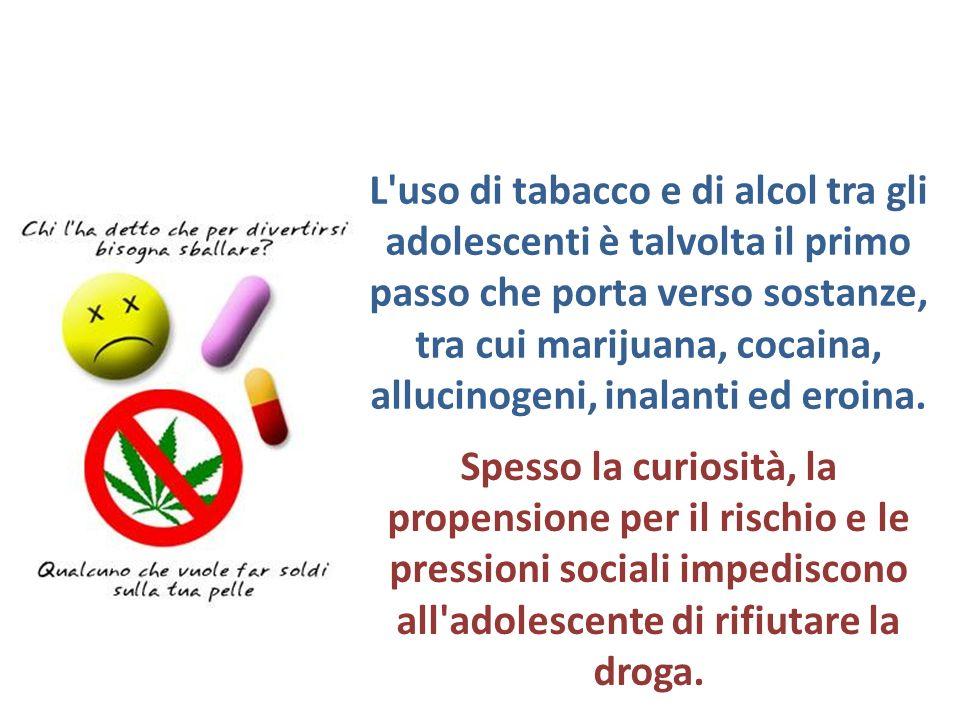 L uso di tabacco e di alcol tra gli adolescenti è talvolta il primo passo che porta verso sostanze, tra cui marijuana, cocaina, allucinogeni, inalanti ed eroina.