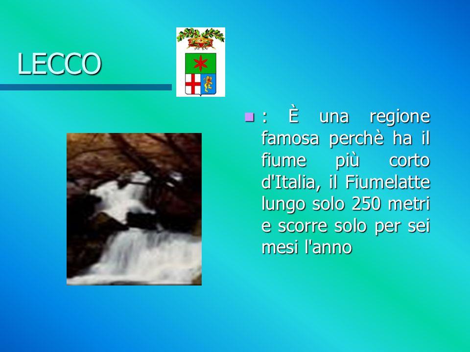 LECCO : È una regione famosa perchè ha il fiume più corto d Italia, il Fiumelatte lungo solo 250 metri e scorre solo per sei mesi l anno.