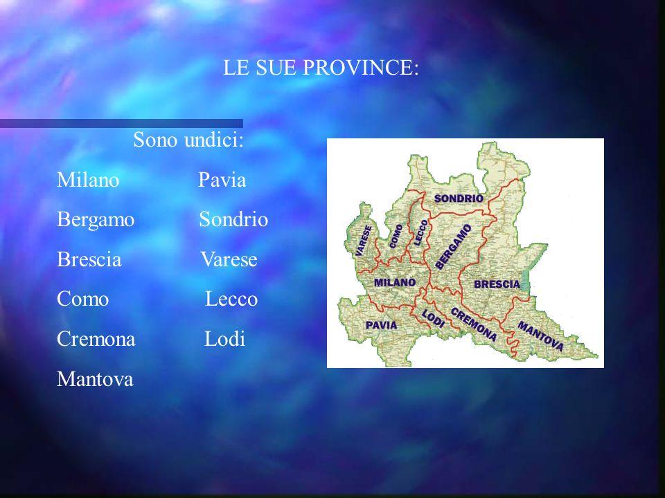 LE SUE PROVINCE: Sono undici: Milano Pavia. Bergamo Sondrio. Brescia Varese.