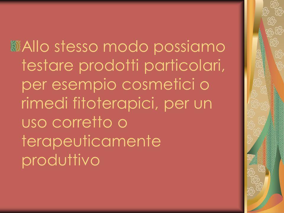 Allo stesso modo possiamo testare prodotti particolari, per esempio cosmetici o rimedi fitoterapici, per un uso corretto o terapeuticamente produttivo