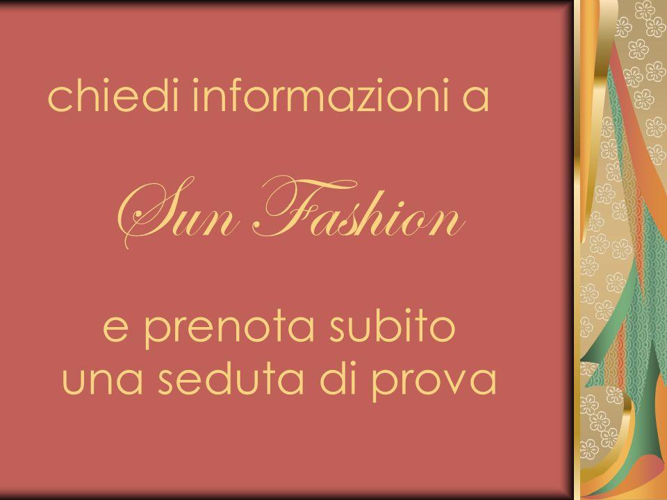 chiedi informazioni a Sun Fashion e prenota subito una seduta di prova