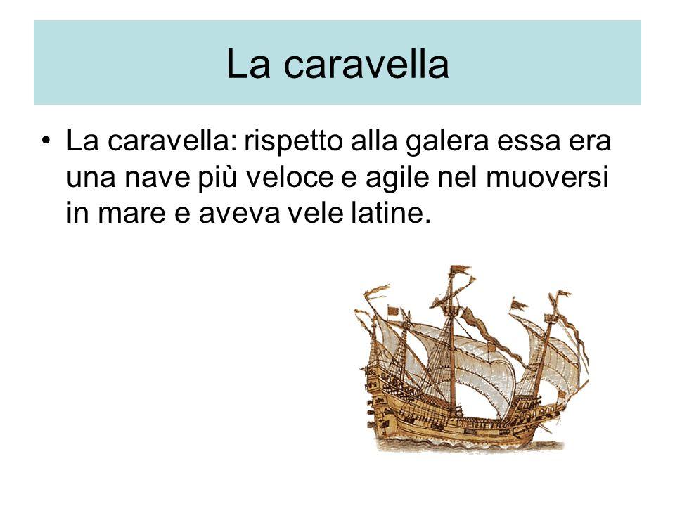 La caravella La caravella: rispetto alla galera essa era una nave più veloce e agile nel muoversi in mare e aveva vele latine.