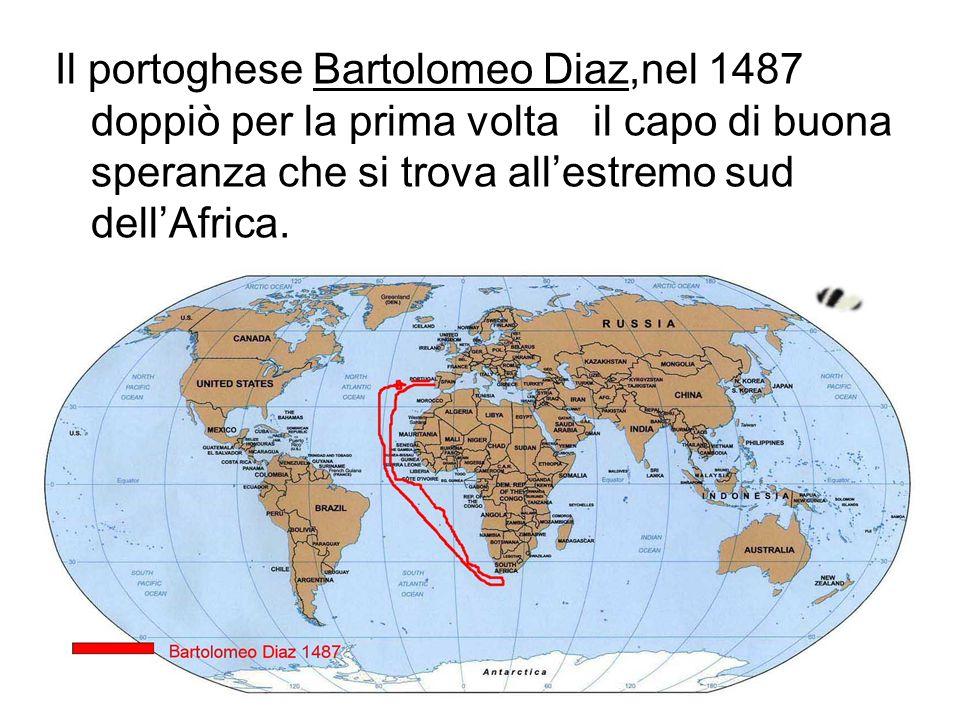 Il portoghese Bartolomeo Diaz,nel 1487 doppiò per la prima volta il capo di buona speranza che si trova all'estremo sud dell'Africa.
