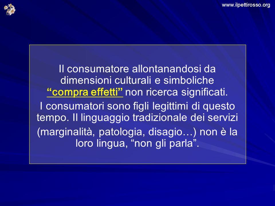www.ilpettirosso.org Il consumatore allontanandosi da dimensioni culturali e simboliche compra effetti non ricerca significati.