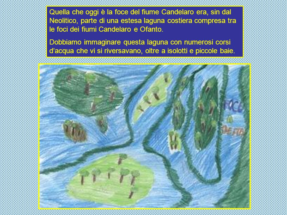 Quella che oggi è la foce del fiume Candelaro era, sin dal Neolitico, parte di una estesa laguna costiera compresa tra le foci dei fiumi Candelaro e Ofanto.