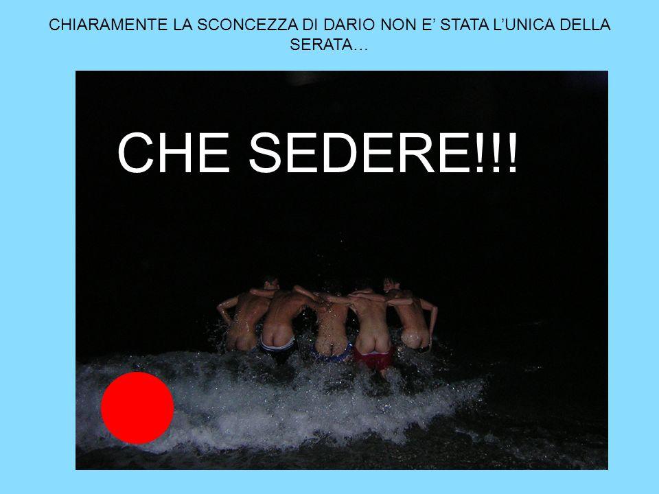 CHIARAMENTE LA SCONCEZZA DI DARIO NON E' STATA L'UNICA DELLA SERATA…