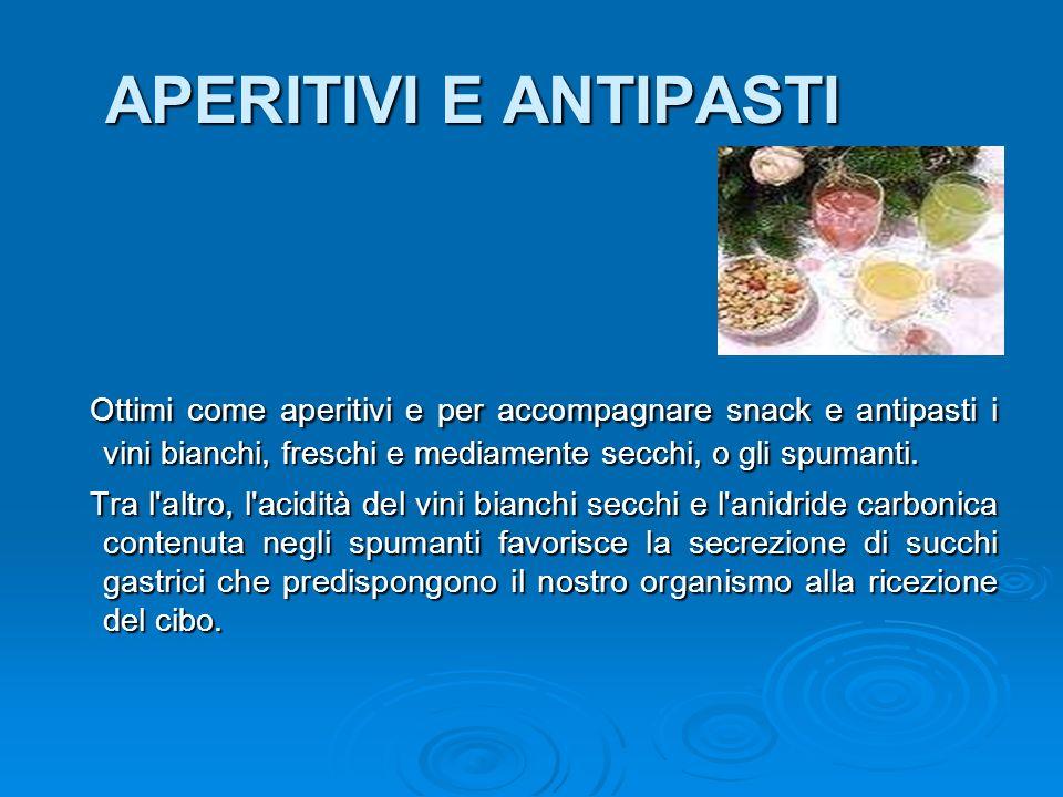 APERITIVI E ANTIPASTI Ottimi come aperitivi e per accompagnare snack e antipasti i vini bianchi, freschi e mediamente secchi, o gli spumanti.