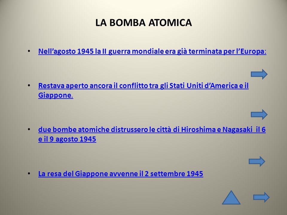 LA BOMBA ATOMICA Nell'agosto 1945 la II guerra mondiale era già terminata per l'Europa: