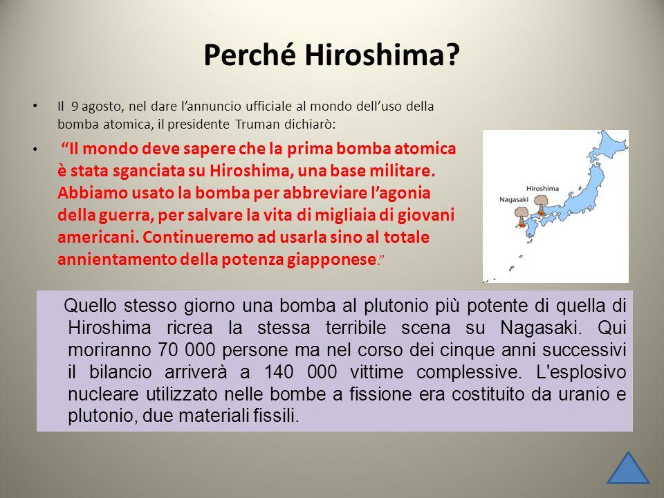 Perché Hiroshima Il 9 agosto, nel dare l'annuncio ufficiale al mondo dell'uso della bomba atomica, il presidente Truman dichiarò:
