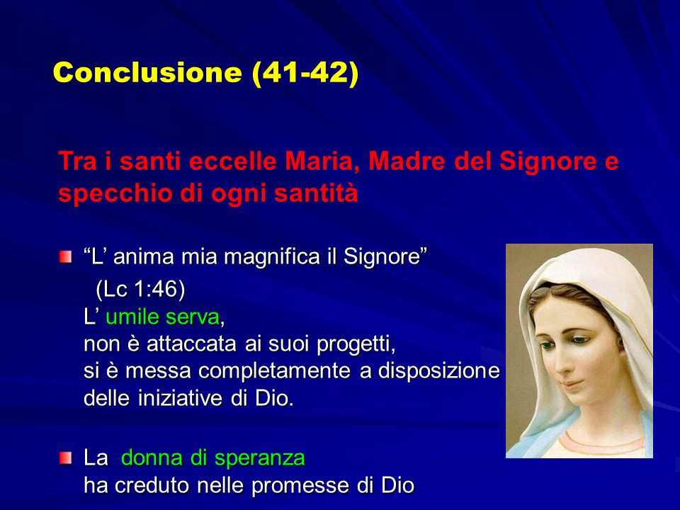 Conclusione (41-42) Tra i santi eccelle Maria, Madre del Signore e specchio di ogni santità. L' anima mia magnifica il Signore