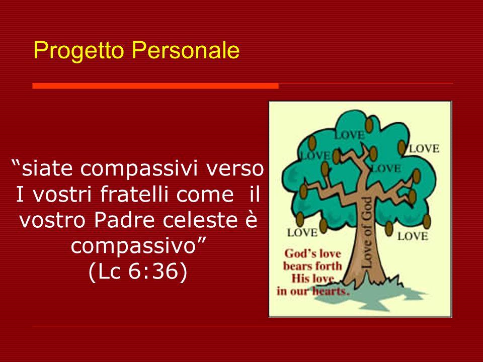 Progetto Personale siate compassivi verso I vostri fratelli come il vostro Padre celeste è compassivo (Lc 6:36)
