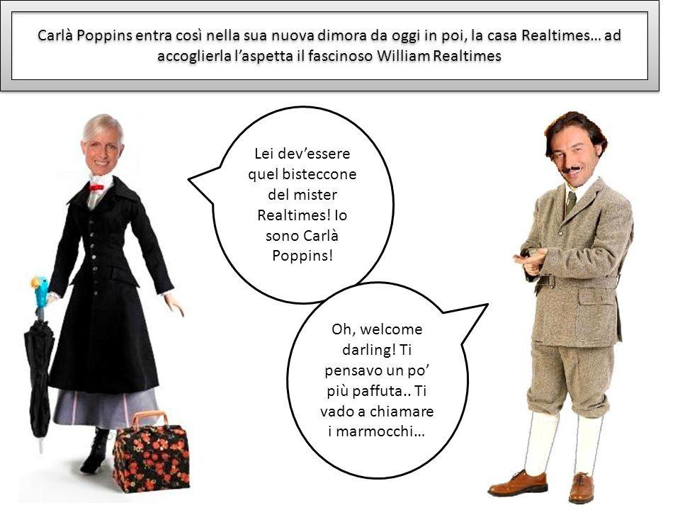 Carlà Poppins entra così nella sua nuova dimora da oggi in poi, la casa Realtimes… ad accoglierla l'aspetta il fascinoso William Realtimes