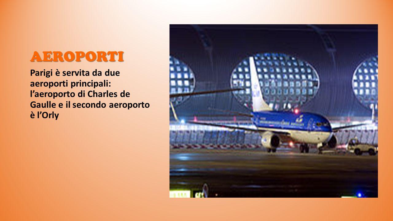 AEROPORTI Parigi è servita da due aeroporti principali: l'aeroporto di Charles de Gaulle e il secondo aeroporto è l'Orly.