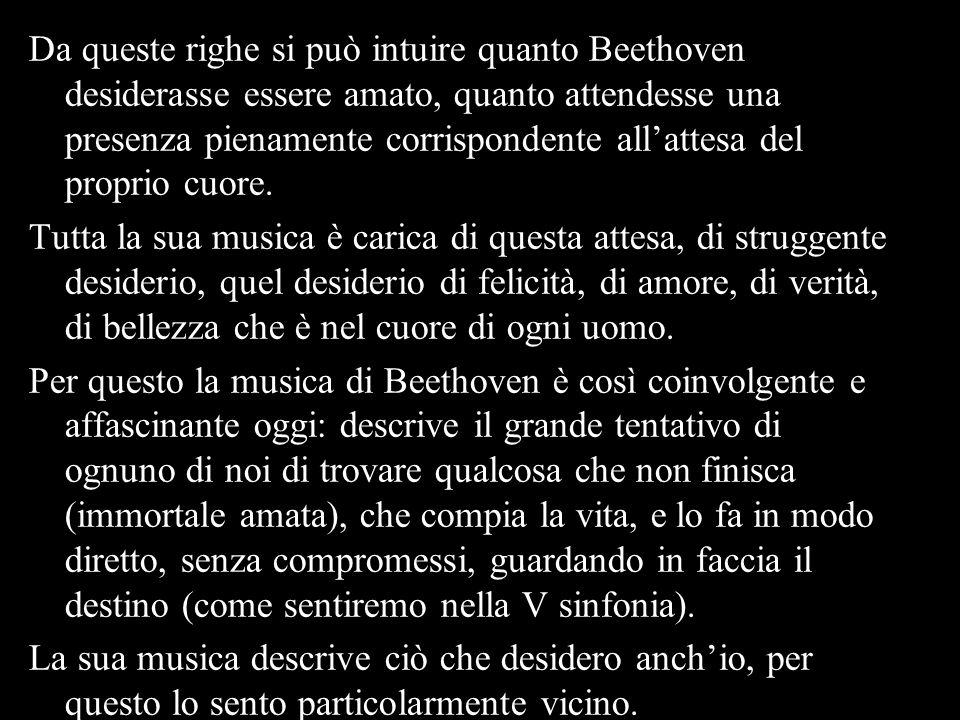 Da queste righe si può intuire quanto Beethoven desiderasse essere amato, quanto attendesse una presenza pienamente corrispondente all'attesa del proprio cuore.