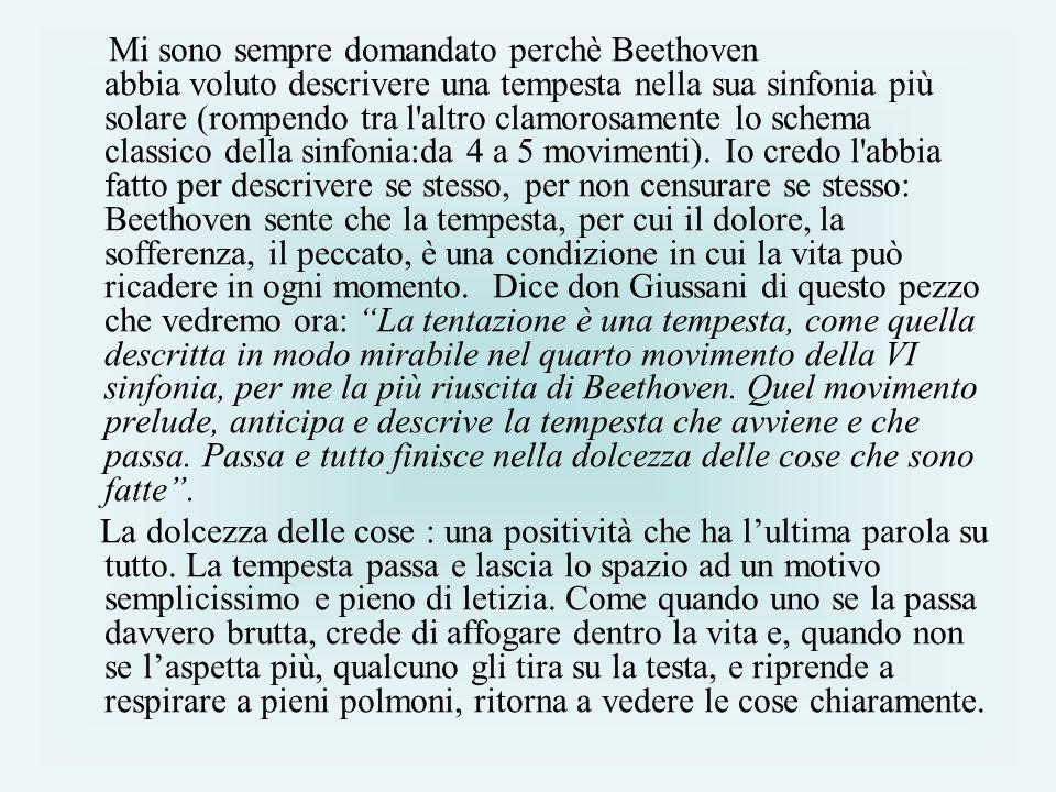 Mi sono sempre domandato perchè Beethoven abbia voluto descrivere una tempesta nella sua sinfonia più solare (rompendo tra l altro clamorosamente lo schema classico della sinfonia:da 4 a 5 movimenti). Io credo l abbia fatto per descrivere se stesso, per non censurare se stesso: Beethoven sente che la tempesta, per cui il dolore, la sofferenza, il peccato, è una condizione in cui la vita può ricadere in ogni momento. Dice don Giussani di questo pezzo che vedremo ora: La tentazione è una tempesta, come quella descritta in modo mirabile nel quarto movimento della VI sinfonia, per me la più riuscita di Beethoven. Quel movimento prelude, anticipa e descrive la tempesta che avviene e che passa. Passa e tutto finisce nella dolcezza delle cose che sono fatte .