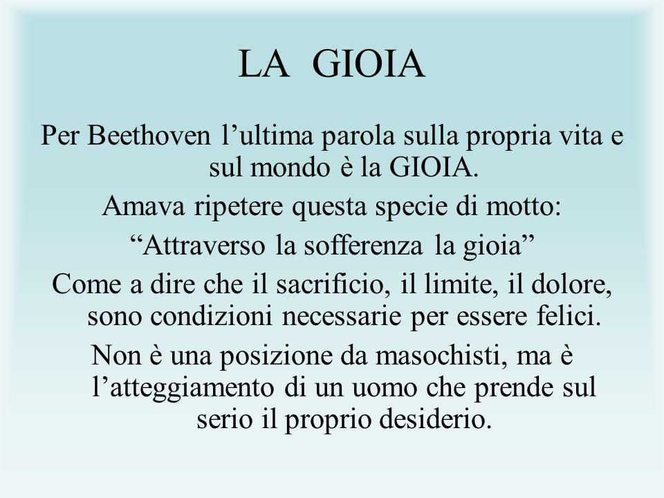 LA GIOIA Per Beethoven l'ultima parola sulla propria vita e sul mondo è la GIOIA. Amava ripetere questa specie di motto: