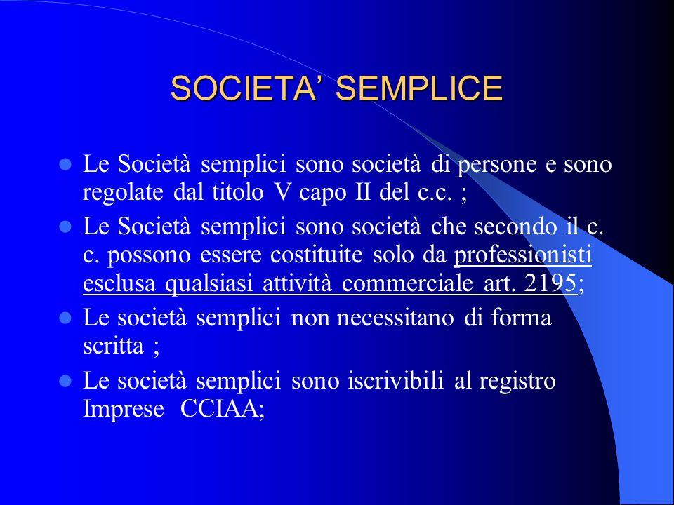 SOCIETA' SEMPLICE Le Società semplici sono società di persone e sono regolate dal titolo V capo II del c.c. ;