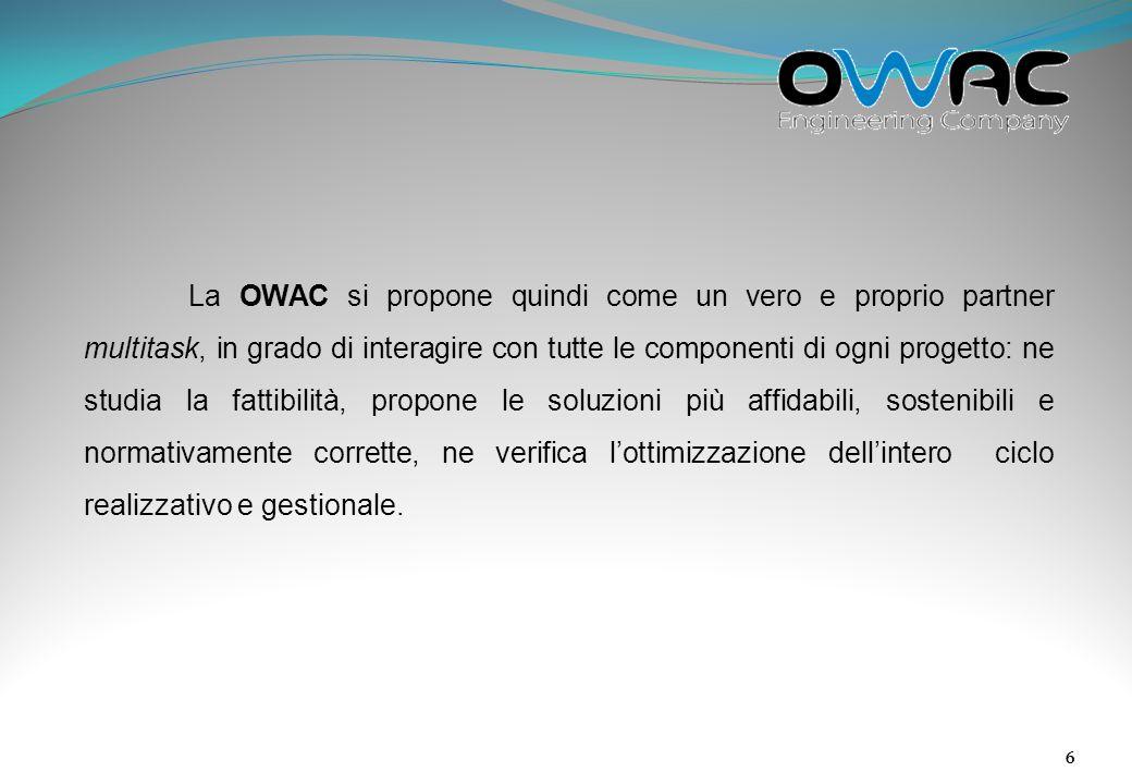 La OWAC si propone quindi come un vero e proprio partner multitask, in grado di interagire con tutte le componenti di ogni progetto: ne studia la fattibilità, propone le soluzioni più affidabili, sostenibili e normativamente corrette, ne verifica l'ottimizzazione dell'intero ciclo realizzativo e gestionale.