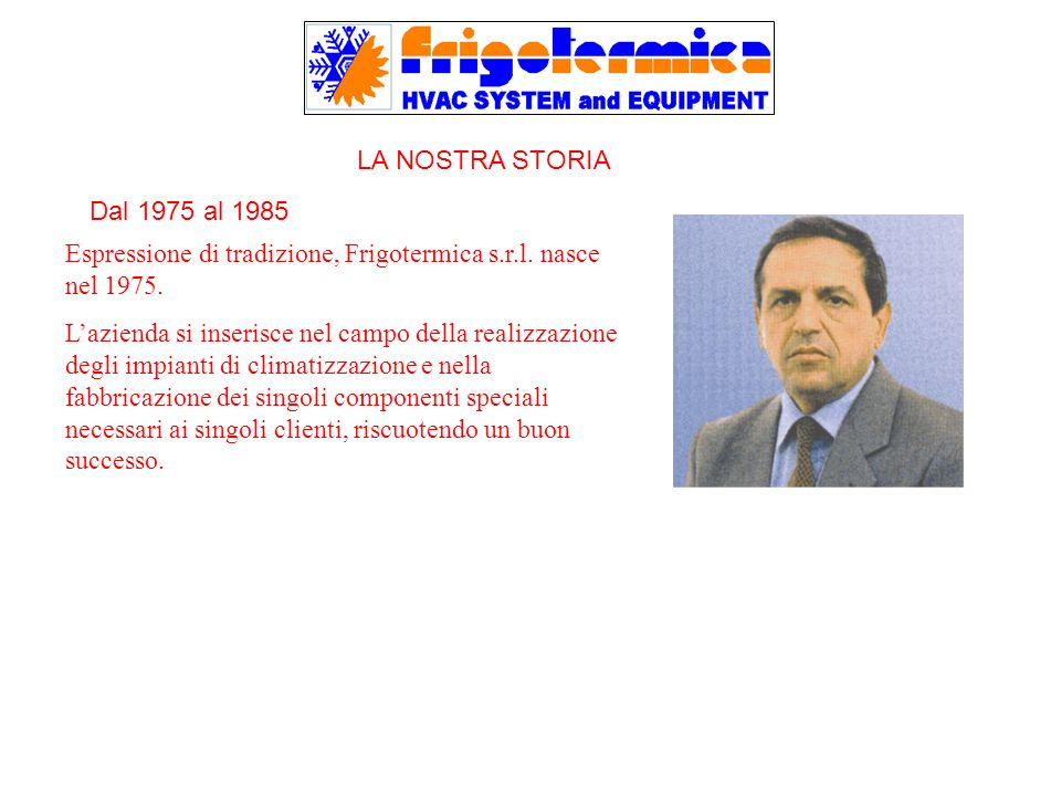 LA NOSTRA STORIA Espressione di tradizione, Frigotermica s.r.l. nasce nel 1975.