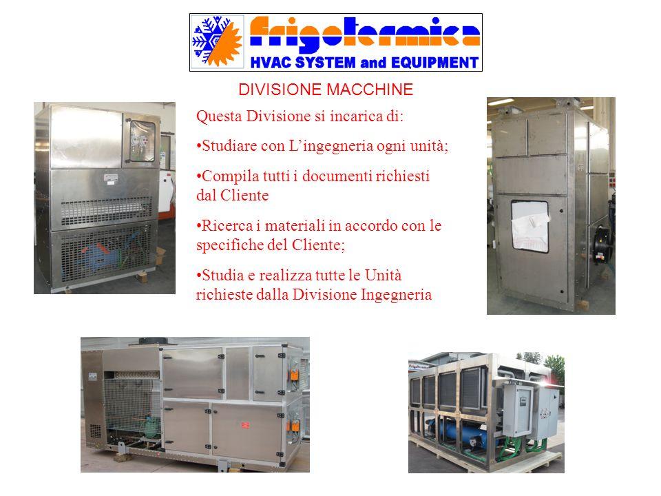 DIVISIONE MACCHINE Questa Divisione si incarica di: Studiare con L'ingegneria ogni unità; Compila tutti i documenti richiesti dal Cliente.
