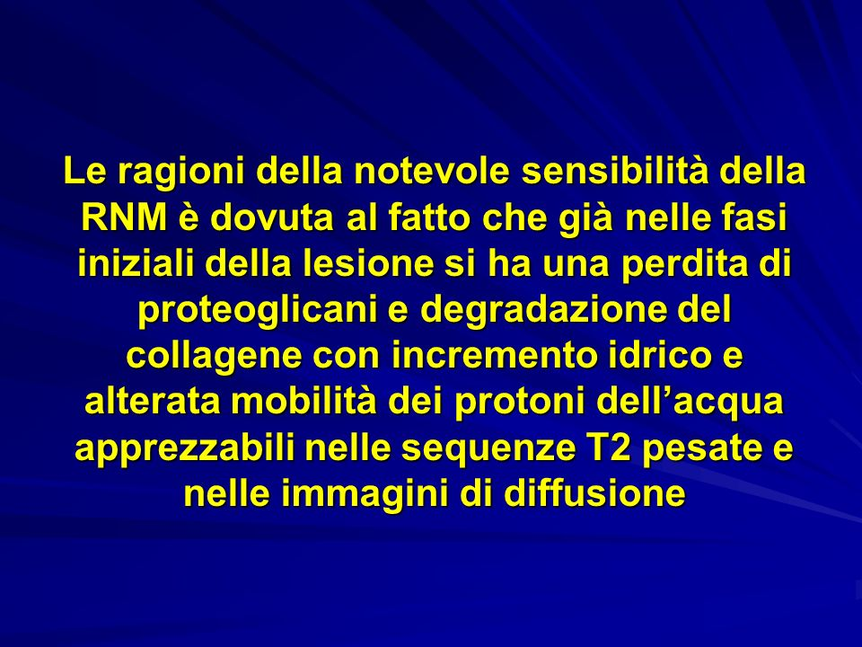 Le ragioni della notevole sensibilità della RNM è dovuta al fatto che già nelle fasi iniziali della lesione si ha una perdita di proteoglicani e degradazione del collagene con incremento idrico e alterata mobilità dei protoni dell'acqua apprezzabili nelle sequenze T2 pesate e nelle immagini di diffusione