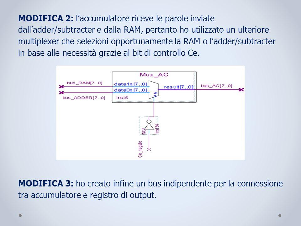 MODIFICA 2: l'accumulatore riceve le parole inviate dall'adder/subtracter e dalla RAM, pertanto ho utilizzato un ulteriore multiplexer che selezioni opportunamente la RAM o l'adder/subtracter in base alle necessità grazie al bit di controllo Ce.