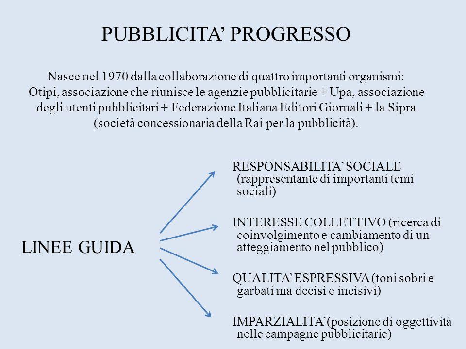 PUBBLICITA' PROGRESSO Nasce nel 1970 dalla collaborazione di quattro importanti organismi: Otipi, associazione che riunisce le agenzie pubblicitarie + Upa, associazione degli utenti pubblicitari + Federazione Italiana Editori Giornali + la Sipra (società concessionaria della Rai per la pubblicità).