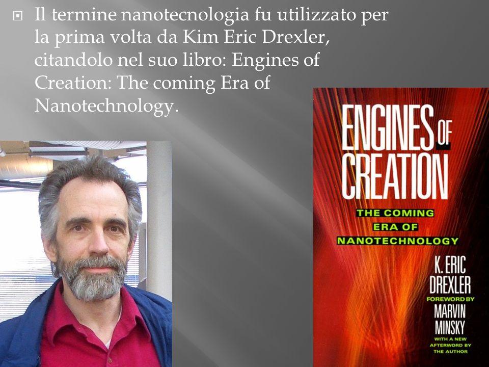 Il termine nanotecnologia fu utilizzato per la prima volta da Kim Eric Drexler, citandolo nel suo libro: Engines of Creation: The coming Era of Nanotechnology.
