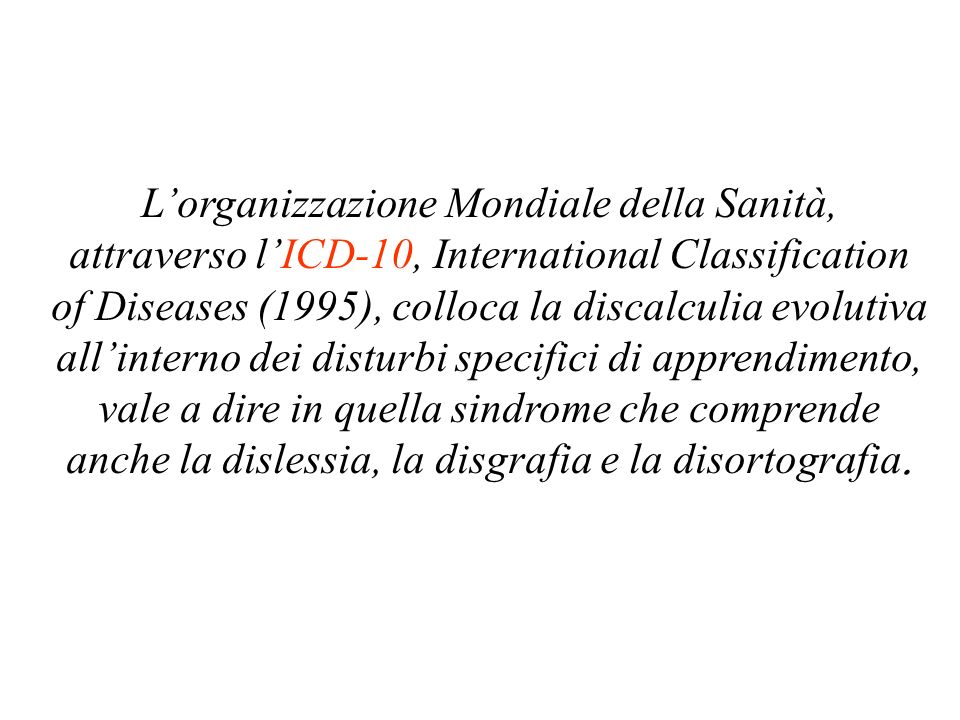 L'organizzazione Mondiale della Sanità, attraverso l'ICD-10, International Classification of Diseases (1995), colloca la discalculia evolutiva all'interno dei disturbi specifici di apprendimento, vale a dire in quella sindrome che comprende anche la dislessia, la disgrafia e la disortografia.