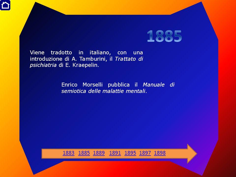1885 Viene tradotto in italiano, con una introduzione di A. Tamburini, il Trattato di psichiatria di E. Kraepelin.