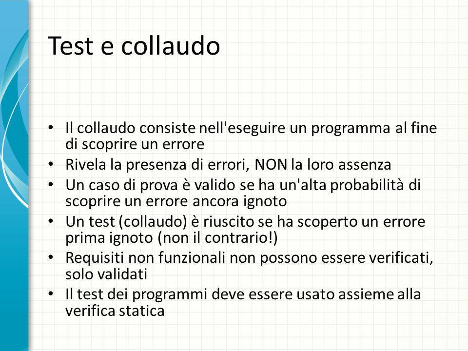 Test e collaudo Il collaudo consiste nell eseguire un programma al fine di scoprire un errore. Rivela la presenza di errori, NON la loro assenza.