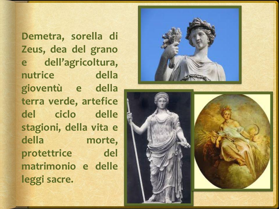 Demetra, sorella di Zeus, dea del grano e dell'agricoltura, nutrice della gioventù e della terra verde, artefice del ciclo delle stagioni, della vita e della morte, protettrice del matrimonio e delle leggi sacre.