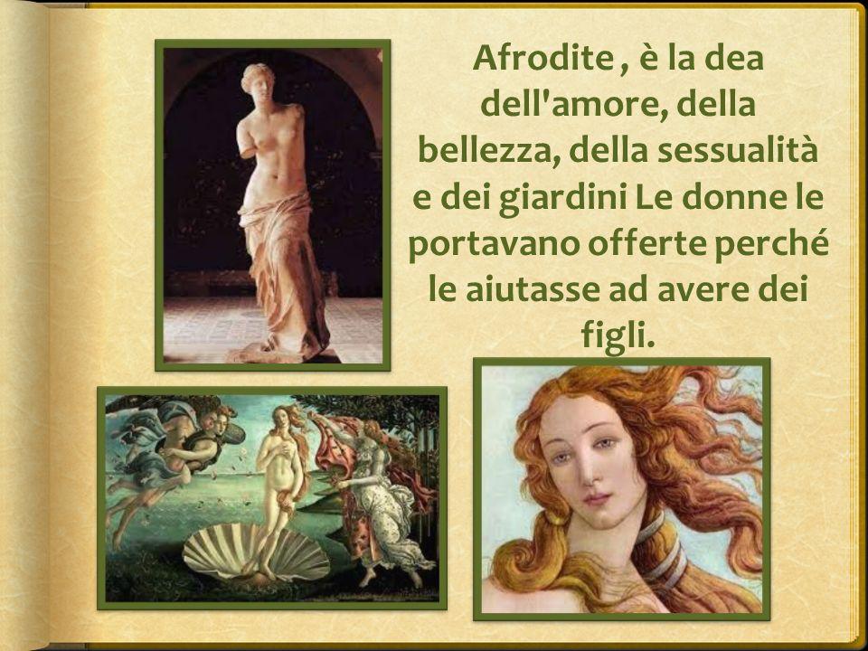 Afrodite , è la dea dell amore, della bellezza, della sessualità e dei giardini Le donne le portavano offerte perché le aiutasse ad avere dei figli.