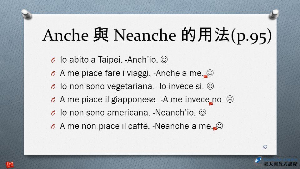 Anche 與 Neanche 的用法(p.95) Io abito a Taipei. -Anch'io. 