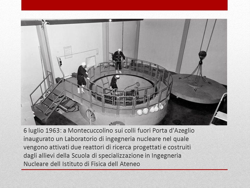6 luglio 1963: a Montecuccolino sui colli fuori Porta d Azeglio inaugurato un Laboratorio di ingegneria nucleare nel quale vengono attivati due reattori di ricerca progettati e costruiti dagli allievi della Scuola di specializzazione in Ingegneria Nucleare dell Istituto di Fisica dell Ateneo