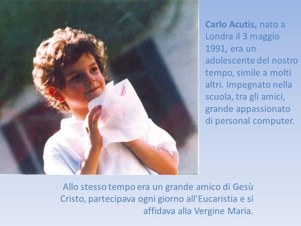 Carlo Acutis, nato a Londra il 3 maggio 1991, era un adolescente del nostro tempo, simile a molti altri. Impegnato nella scuola, tra gli amici, grande appassionato di personal computer.