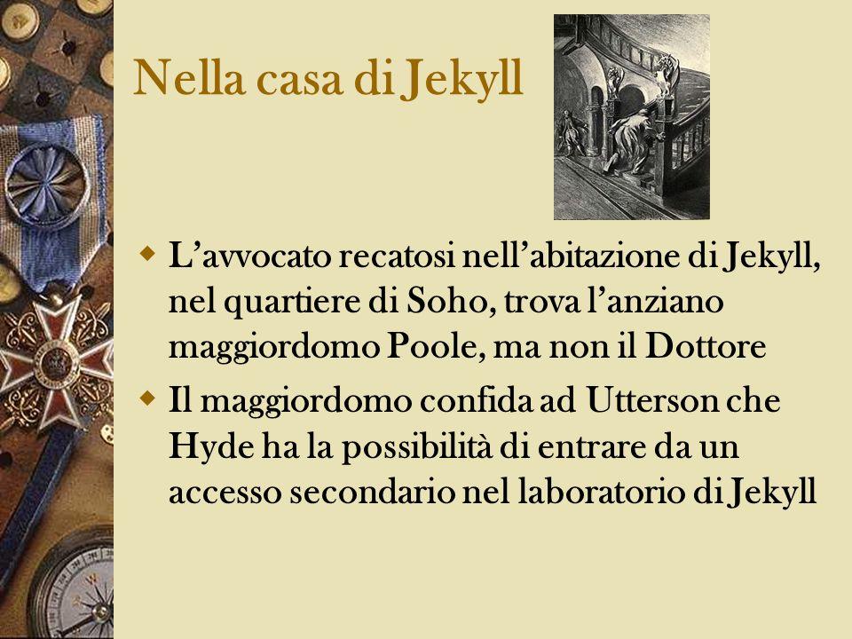 Nella casa di JekyllL'avvocato recatosi nell'abitazione di Jekyll, nel quartiere di Soho, trova l'anziano maggiordomo Poole, ma non il Dottore.