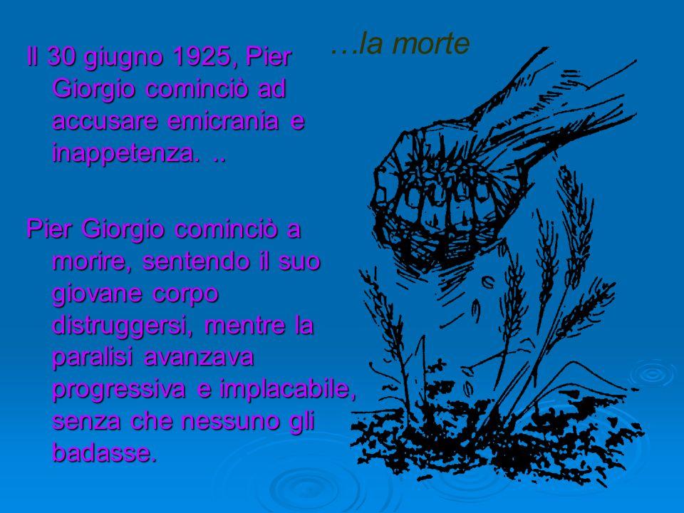 …la morte Il 30 giugno 1925, Pier Giorgio cominciò ad accusare emicrania e inappetenza. ..