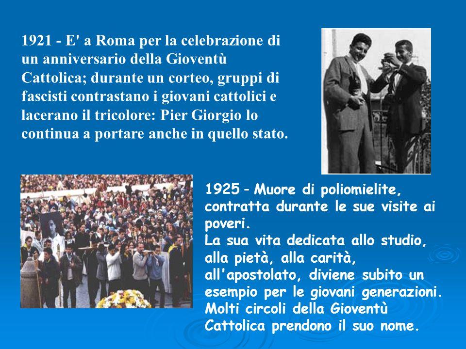 1921 - E a Roma per la celebrazione di un anniversario della Gioventù Cattolica; durante un corteo, gruppi di fascisti contrastano i giovani cattolici e lacerano il tricolore: Pier Giorgio lo continua a portare anche in quello stato.